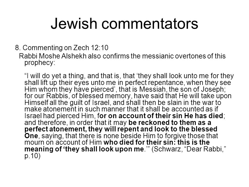 "Jewish commentators 8. Commenting on Zech 12:10 Rabbi Moshe Alshekh also confirms the messianic overtones of this prophecy: ""I will do yet a thing, an"