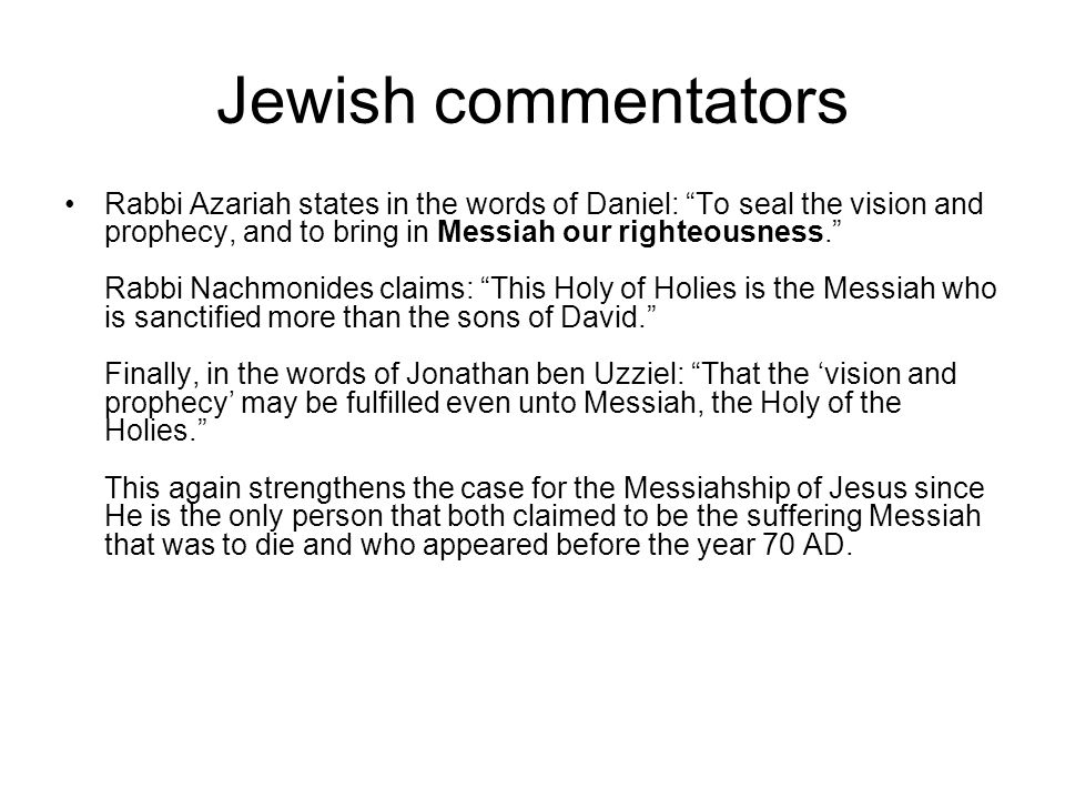 Jewish commentators Rabbi Azariah states in the words of Daniel: To seal the vision and prophecy, and to bring in Messiah our righteousness. Rabbi Nachmonides claims: This Holy of Holies is the Messiah who is sanctified more than the sons of David. Finally, in the words of Jonathan ben Uzziel: That the 'vision and prophecy' may be fulfilled even unto Messiah, the Holy of the Holies. This again strengthens the case for the Messiahship of Jesus since He is the only person that both claimed to be the suffering Messiah that was to die and who appeared before the year 70 AD.