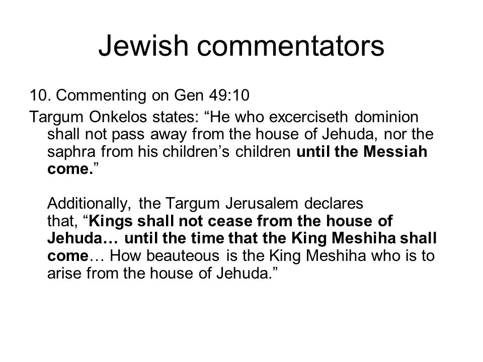 "Jewish commentators 10. Commenting on Gen 49:10 Targum Onkelos states: ""He who excerciseth dominion shall not pass away from the house of Jehuda, nor"