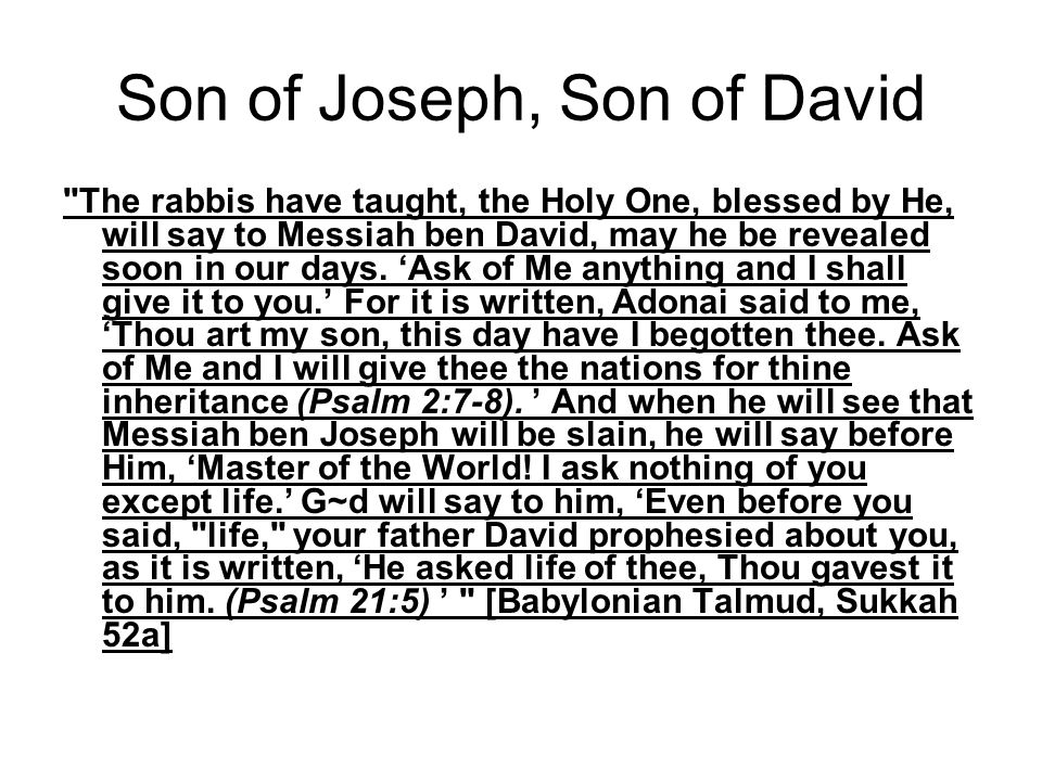 Son of Joseph, Son of David The rabbis have taught, the Holy One, blessed by He, will say to Messiah ben David, may he be revealed soon in our days.