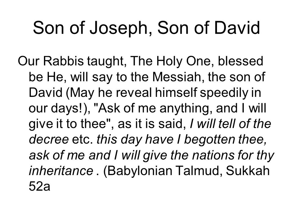 Son of Joseph, Son of David Our Rabbis taught, The Holy One, blessed be He, will say to the Messiah, the son of David (May he reveal himself speedily in our days!), Ask of me anything, and I will give it to thee , as it is said, I will tell of the decree etc.