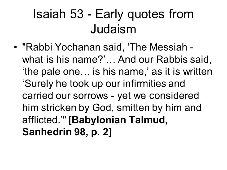 Isaiah 53 - Early quotes from Judaism Rabbi Yochanan said, 'The Messiah - what is his name '… And our Rabbis said, 'the pale one… is his name,' as it is written 'Surely he took up our infirmities and carried our sorrows - yet we considered him stricken by God, smitten by him and afflicted.' [Babylonian Talmud, Sanhedrin 98, p.