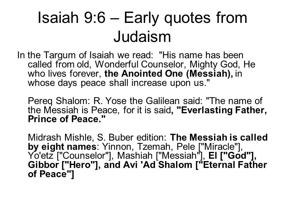 Isaiah 9:6 – Early quotes from Judaism In the Targum of Isaiah we read: His name has been called from old, Wonderful Counselor, Mighty God, He who lives forever, the Anointed One (Messiah), in whose days peace shall increase upon us. Pereq Shalom: R.