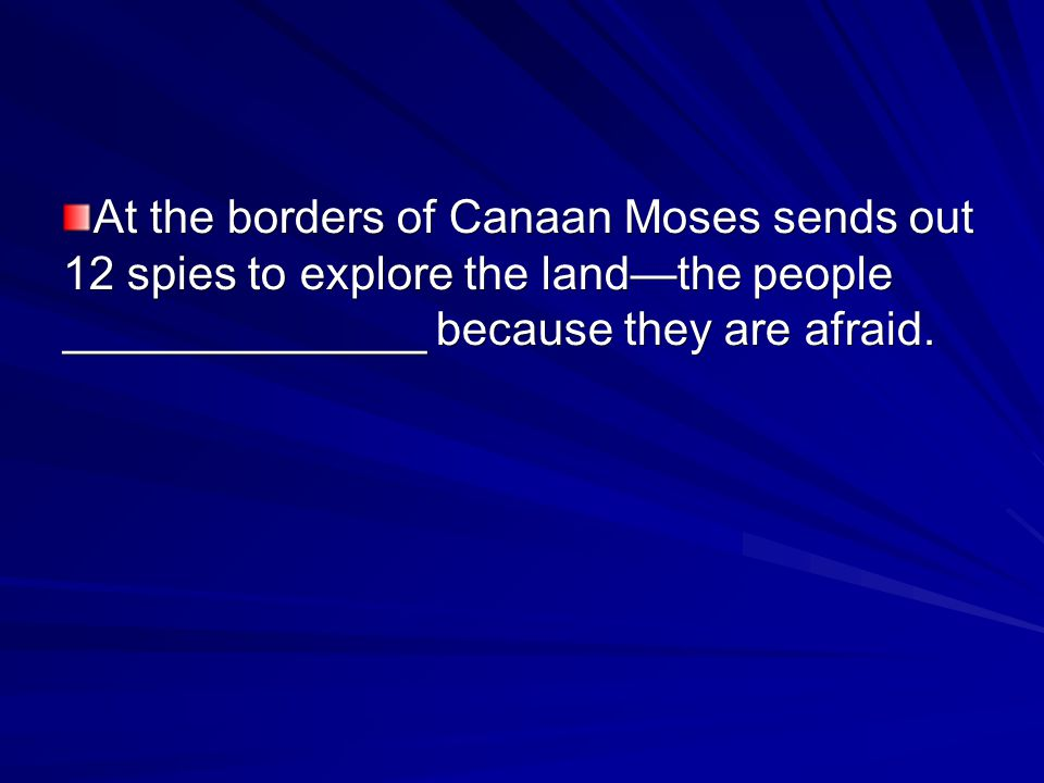 At the borders of Canaan Moses sends out 12 spies to explore the land—the people ______________ because they are afraid.