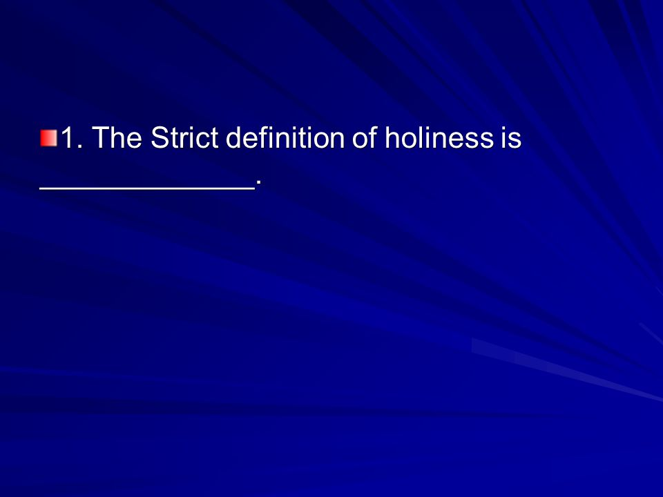 1. The Strict definition of holiness is _____________.