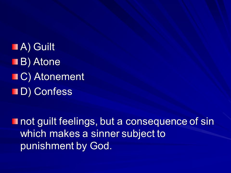 A) Guilt B) Atone C) Atonement D) Confess not guilt feelings, but a consequence of sin which makes a sinner subject to punishment by God.
