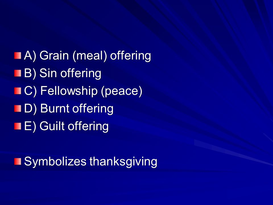 B) Sin offering C) Fellowship (peace) D) Burnt offering E) Guilt offering Symbolizes thanksgiving