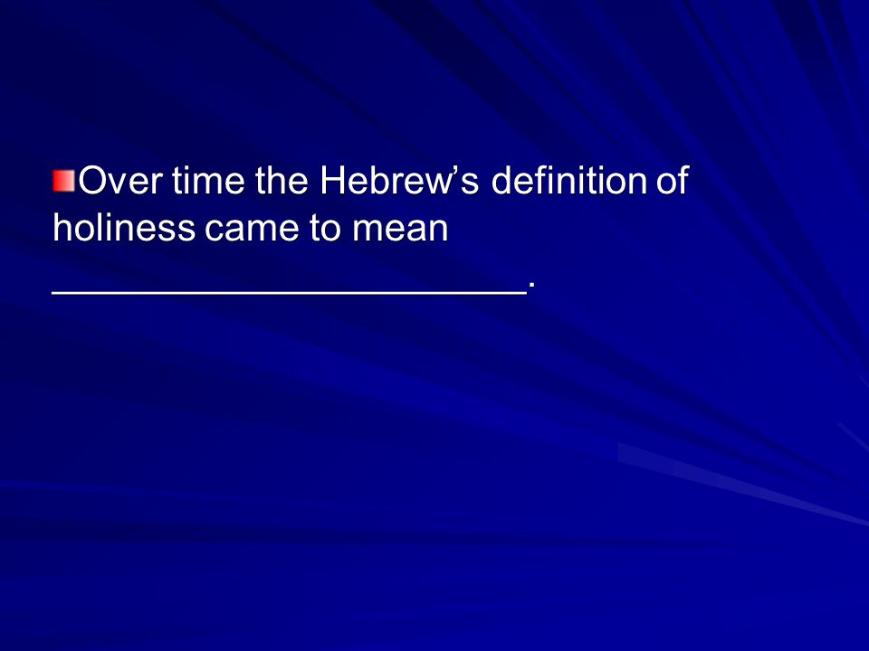 Over time the Hebrew's definition of holiness came to mean ______________________.