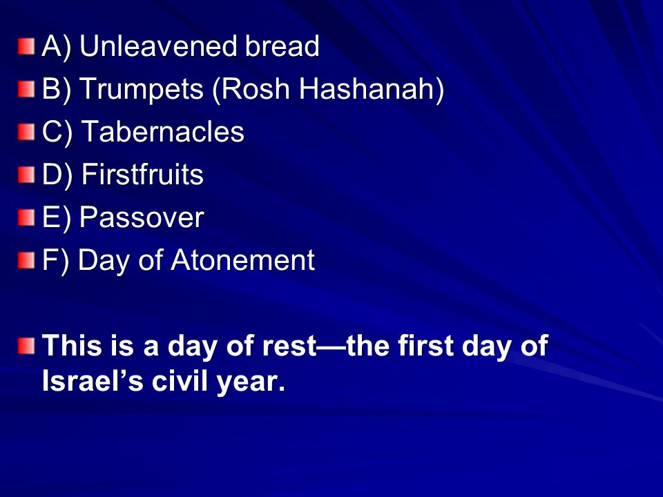 A) Unleavened bread B) Trumpets (Rosh Hashanah) C) Tabernacles D) Firstfruits E) Passover F) Day of Atonement This is a day of rest—the first day of Israel's civil year.
