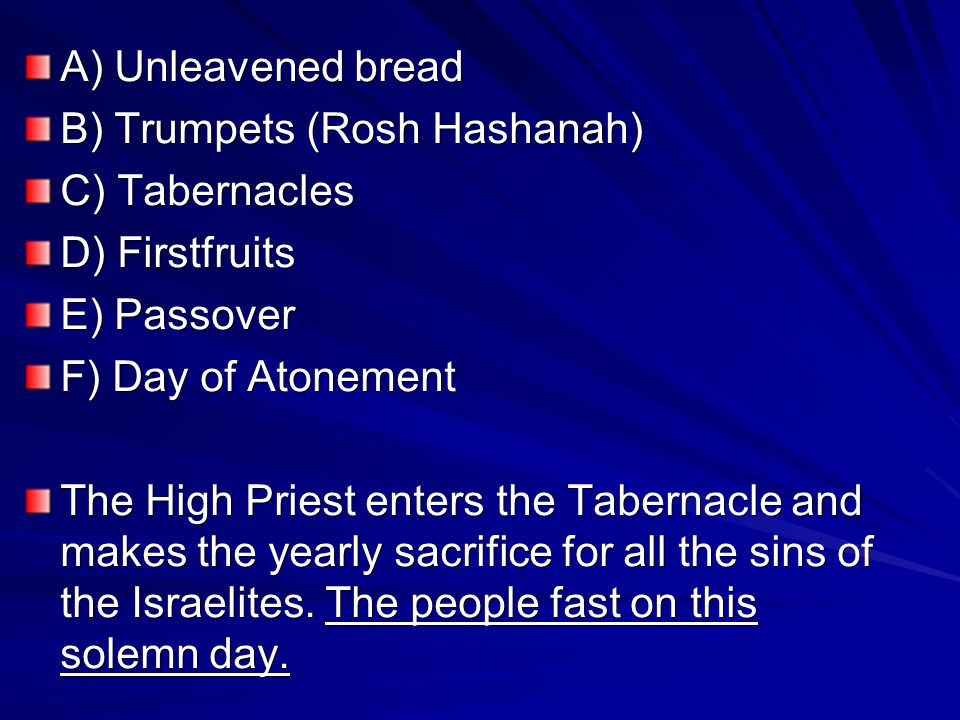 A) Unleavened bread B) Trumpets (Rosh Hashanah) C) Tabernacles D) Firstfruits E) Passover F) Day of Atonement The High Priest enters the Tabernacle and makes the yearly sacrifice for all the sins of the Israelites.