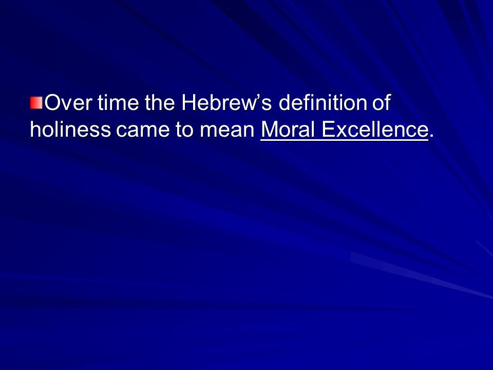 Over time the Hebrew's definition of holiness came to mean Moral Excellence.