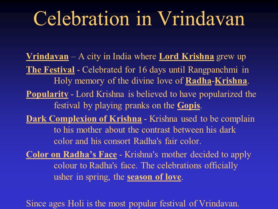 Celebration in Vrindavan Vrindavan – A city in India where Lord Krishna grew up The Festival - Celebrated for 16 days until Rangpanchmi in Holy memory of the divine love of Radha-Krishna.