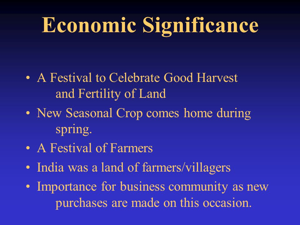 Economic Significance A Festival to Celebrate Good Harvest and Fertility of Land New Seasonal Crop comes home during spring. A Festival of Farmers Ind