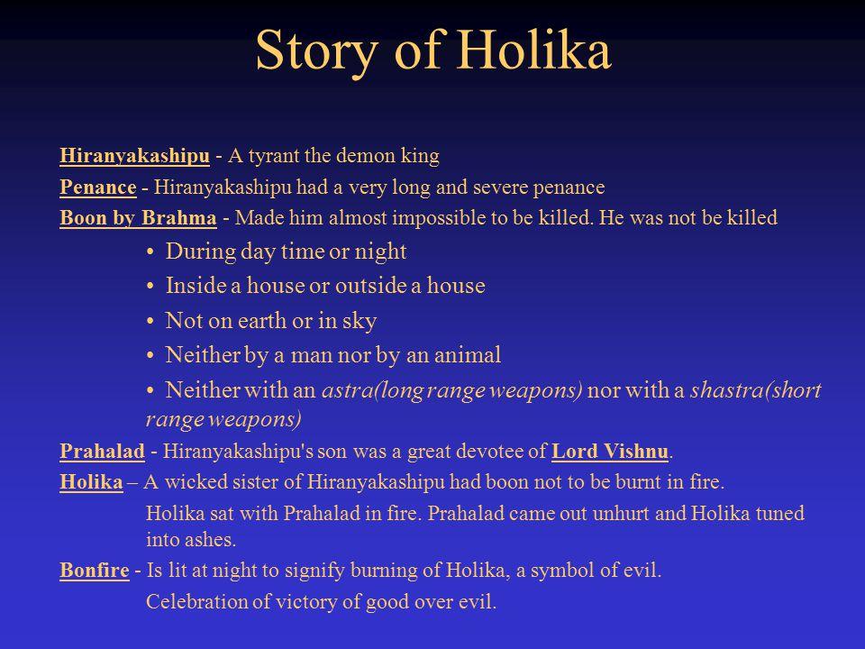 Story of Holika Hiranyakashipu - A tyrant the demon king Penance - Hiranyakashipu had a very long and severe penance Boon by Brahma - Made him almost impossible to be killed.