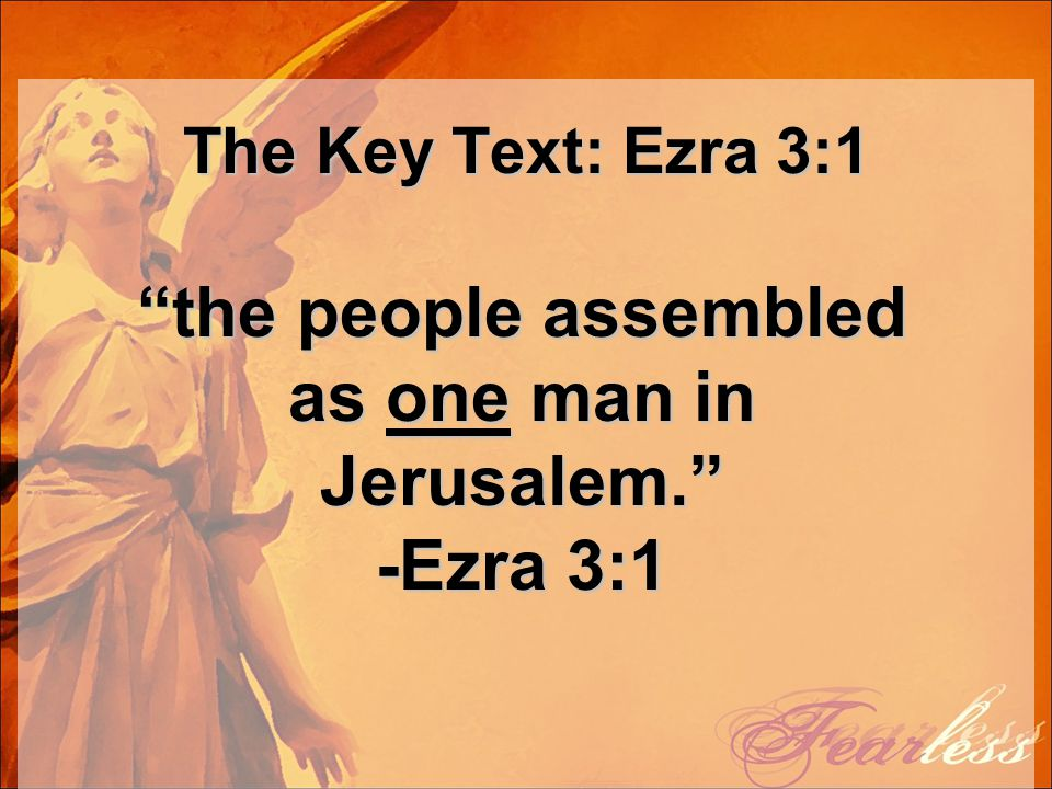 "The Key Text: Ezra 3:1 ""the people assembled as one man in Jerusalem."" -Ezra 3:1"