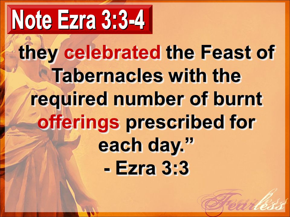 they celebrated the Feast of Tabernacles with the required number of burnt offerings prescribed for each day. - Ezra 3:3