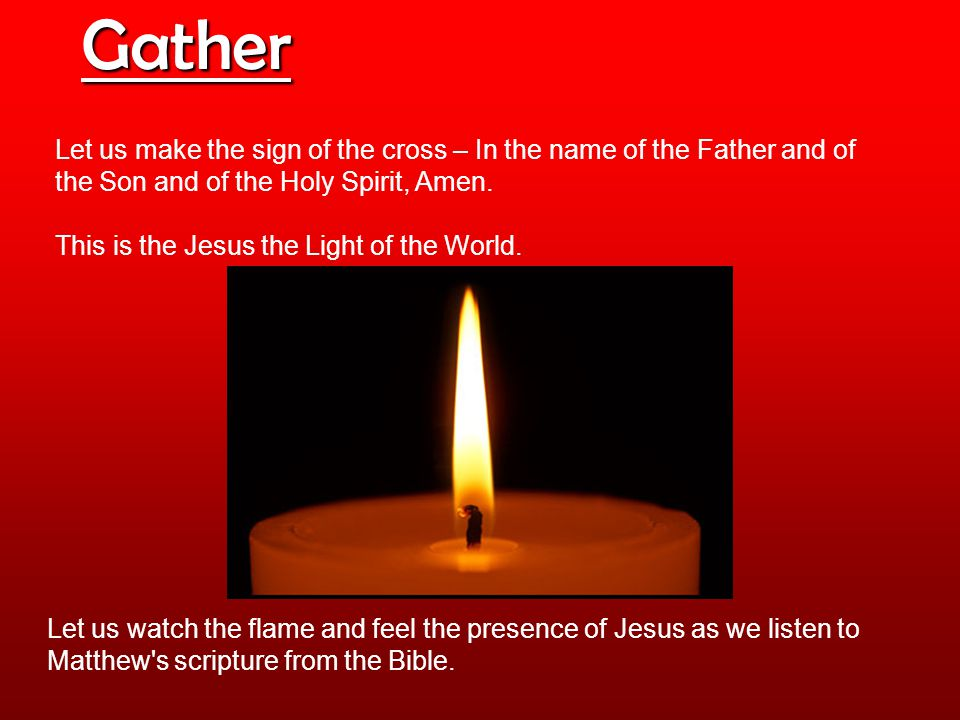 Gather Let us make the sign of the cross – In the name of the Father and of the Son and of the Holy Spirit, Amen.