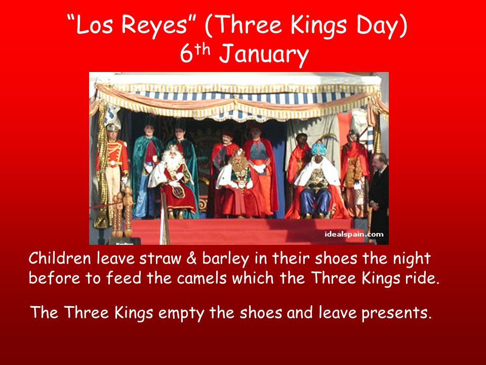 Los Reyes (Three Kings Day) 6 th January Children leave straw & barley in their shoes the night before to feed the camels which the Three Kings ride.