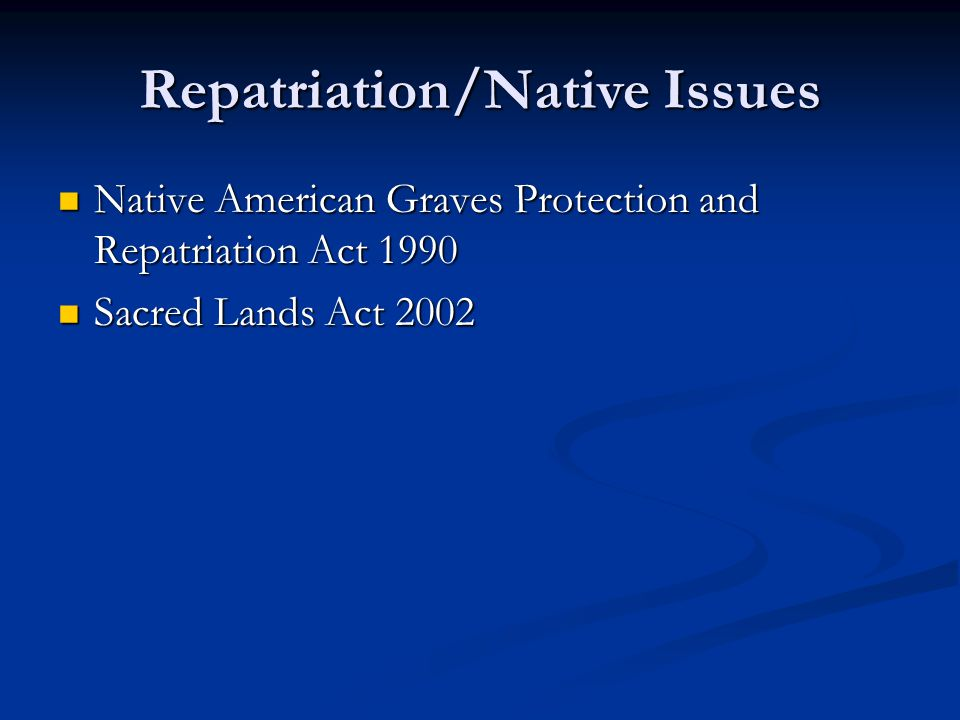 Repatriation/Native Issues Native American Graves Protection and Repatriation Act 1990 Native American Graves Protection and Repatriation Act 1990 Sacred Lands Act 2002 Sacred Lands Act 2002