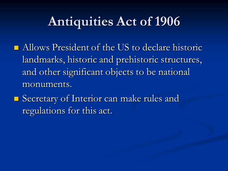 Antiquities Act of 1906 Allows President of the US to declare historic landmarks, historic and prehistoric structures, and other significant objects to be national monuments.