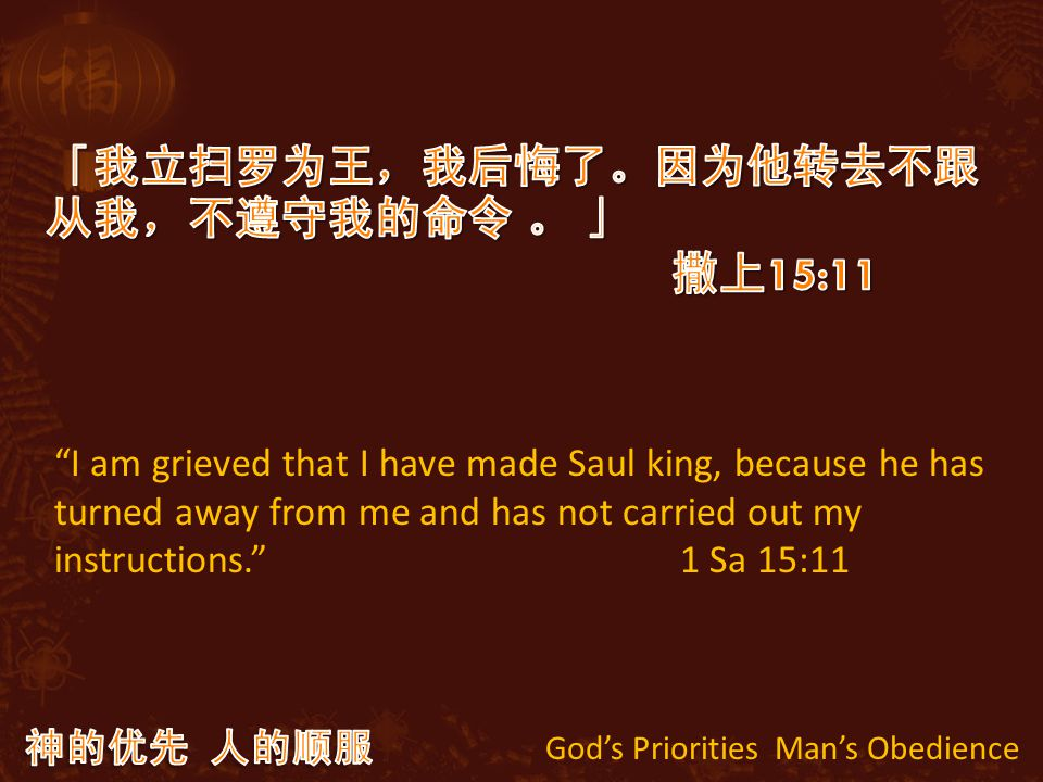 God's Priorities Man's Obedience I am grieved that I have made Saul king, because he has turned away from me and has not carried out my instructions. 1 Sa 15:11