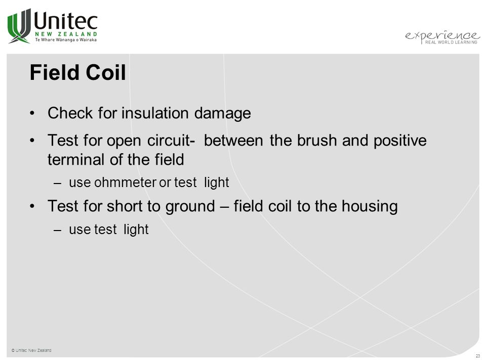 © Unitec New Zealand 23 Field Coil Check for insulation damage Test for open circuit- between the brush and positive terminal of the field –use ohmmeter or test light Test for short to ground – field coil to the housing –use test light