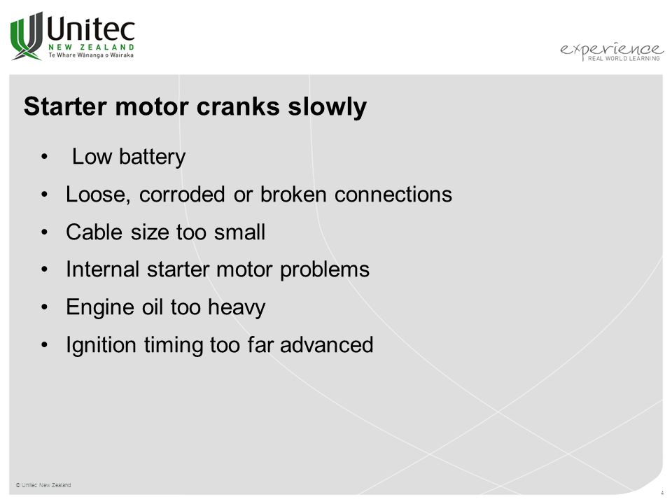 © Unitec New Zealand 4 Starter motor cranks slowly Low battery Loose, corroded or broken connections Cable size too small Internal starter motor problems Engine oil too heavy Ignition timing too far advanced