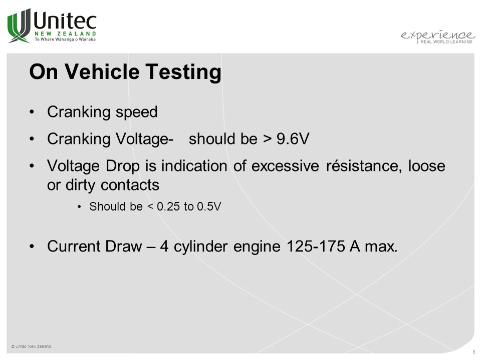© Unitec New Zealand 6 On Vehicle Testing Cranking speed Cranking Voltage- should be > 9.6V Voltage Drop is indication of excessive résistance, loose or dirty contacts Should be < 0.25 to 0.5V Current Draw – 4 cylinder engine 125-175 A max.