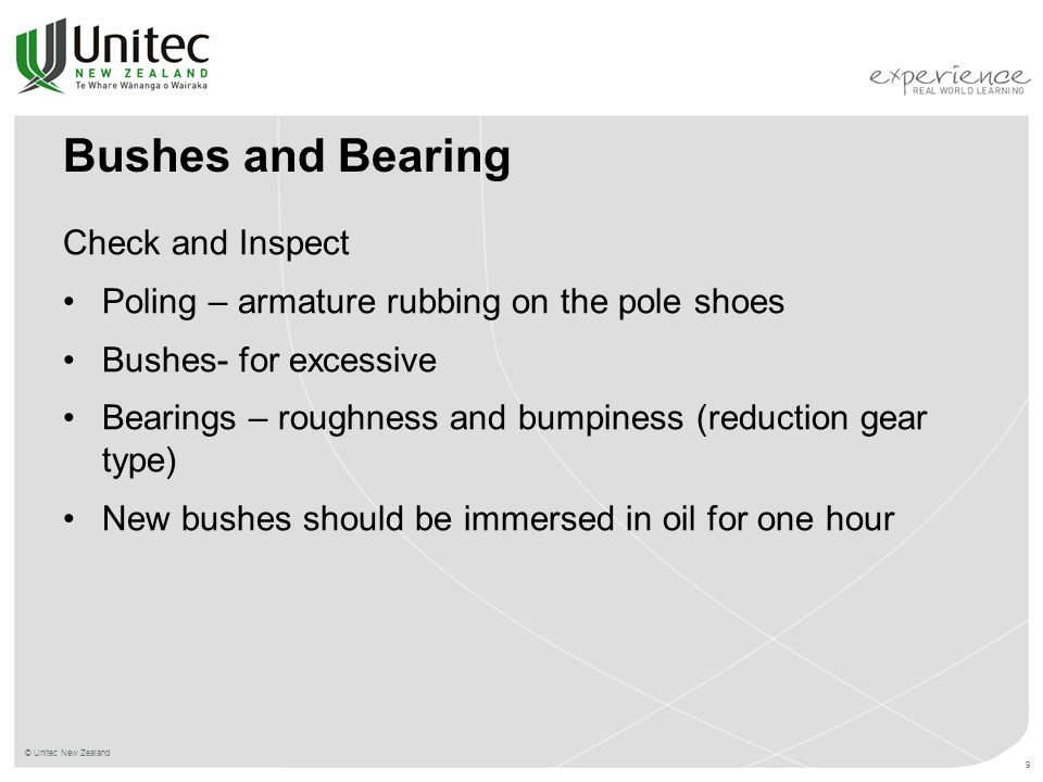 © Unitec New Zealand 9 Bushes and Bearing Check and Inspect Poling – armature rubbing on the pole shoes Bushes- for excessive Bearings – roughness and bumpiness (reduction gear type) New bushes should be immersed in oil for one hour
