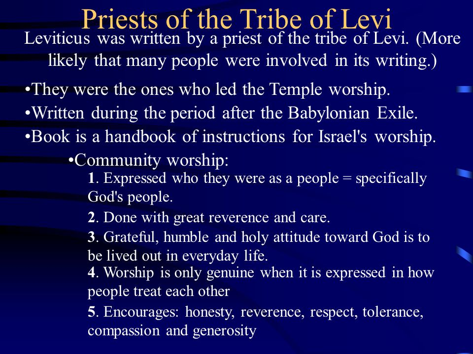 Priests of the Tribe of Levi Leviticus was written by a priest of the tribe of Levi. (More likely that many people were involved in its writing.) They