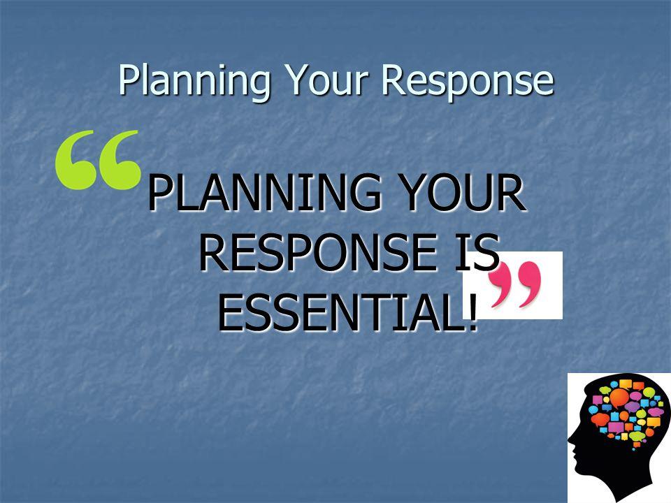 Planning Your Response PLANNING YOUR RESPONSE IS ESSENTIAL!