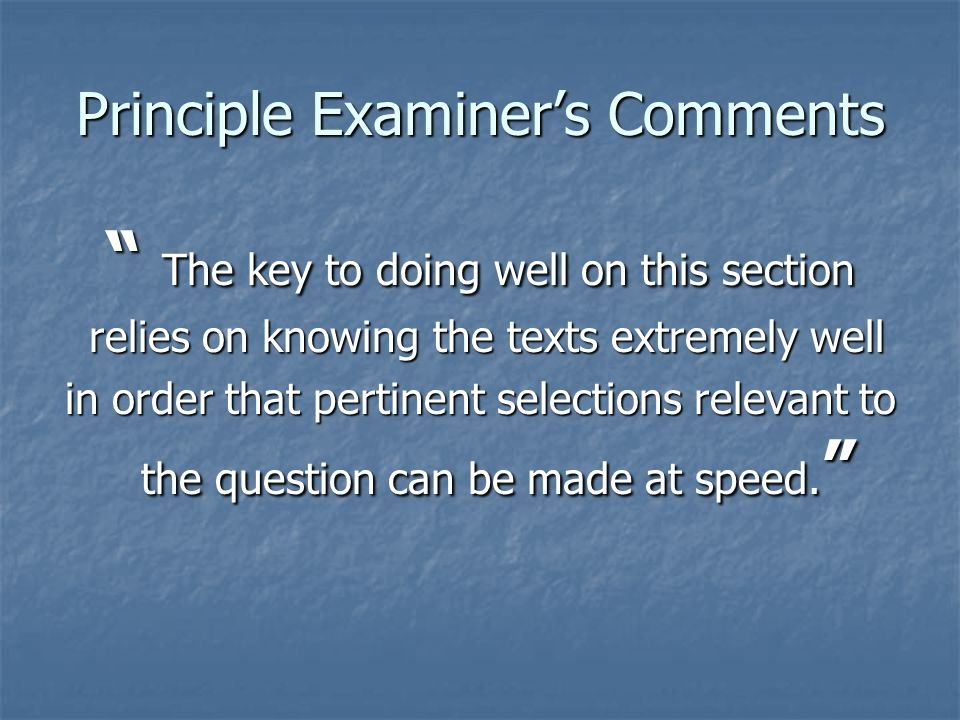 Principle Examiner's Comments The key to doing well on this section relies on knowing the texts extremely well relies on knowing the texts extremely well in order that pertinent selections relevant to the question can be made at speed.