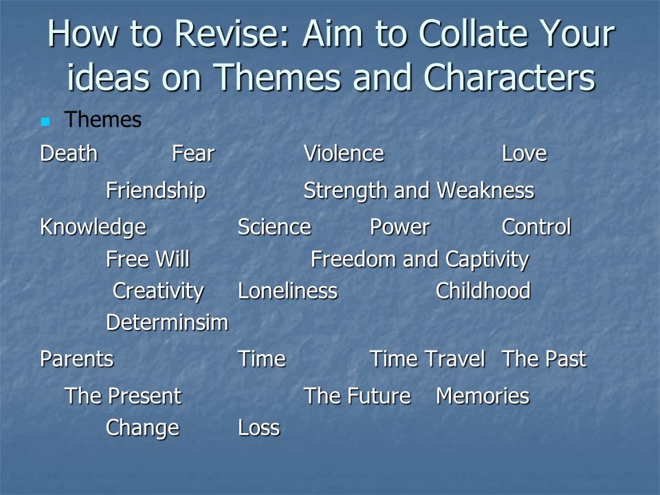How to Revise: Aim to Collate Your ideas on Themes and Characters Themes DeathFearViolenceLove FriendshipStrength and Weakness KnowledgeSciencePowerControl Free Will Freedom and Captivity Creativity LonelinessChildhood Determinsim ParentsTimeTime TravelThe Past The Present The FutureMemories ChangeLoss