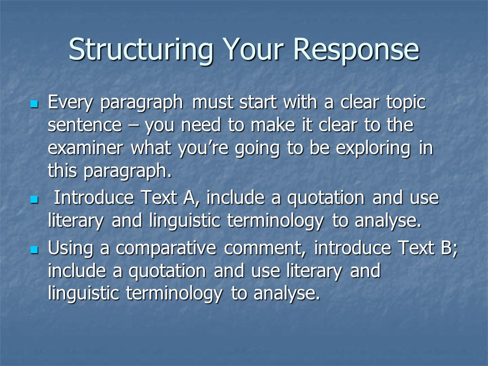 Structuring Your Response Every paragraph must start with a clear topic sentence – you need to make it clear to the examiner what you're going to be exploring in this paragraph.