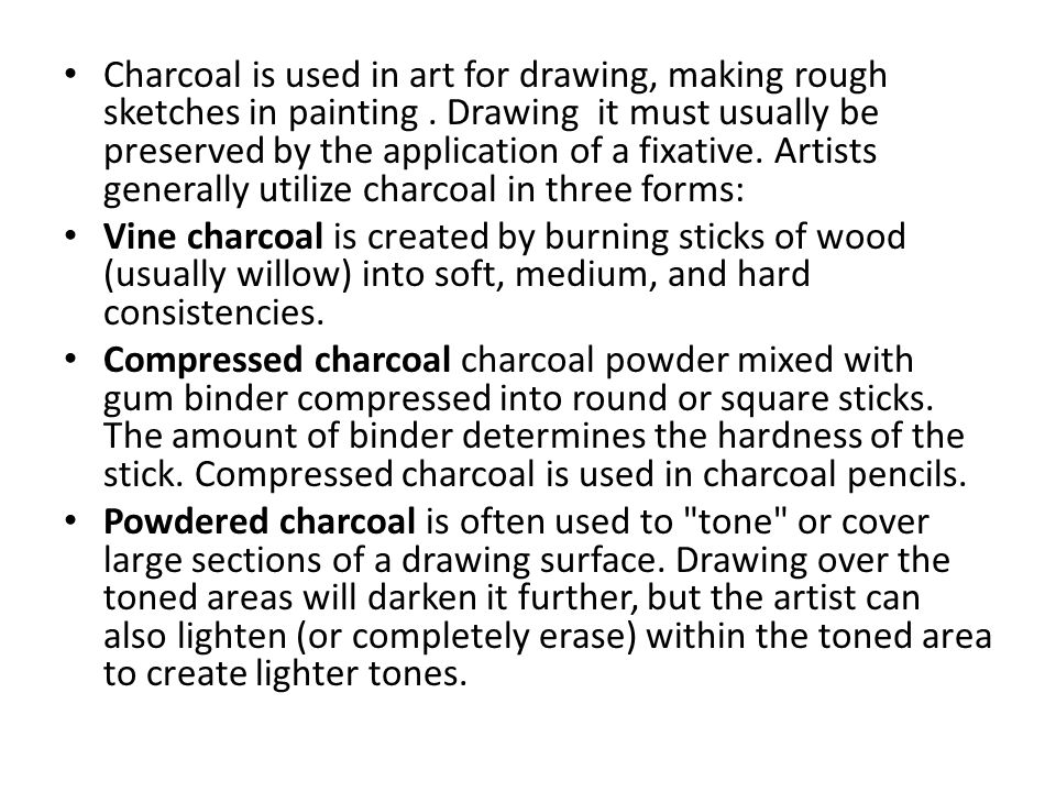Charcoal is used in art for drawing, making rough sketches in painting. Drawing it must usually be preserved by the application of a fixative. Artists