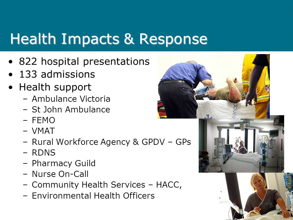 Health Impacts & Response 822 hospital presentations 133 admissions Health support –Ambulance Victoria –St John Ambulance –FEMO –VMAT –Rural Workforce Agency & GPDV – GPs –RDNS –Pharmacy Guild –Nurse On-Call –Community Health Services – HACC, –Environmental Health Officers