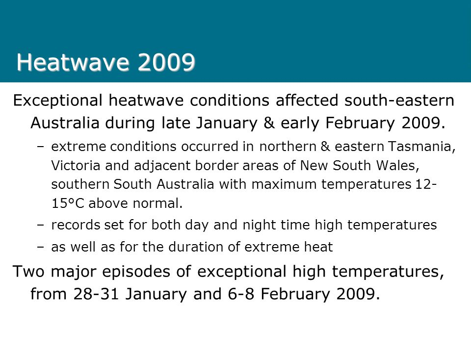 Heatwave 2009 Exceptional heatwave conditions affected south-eastern Australia during late January & early February 2009.