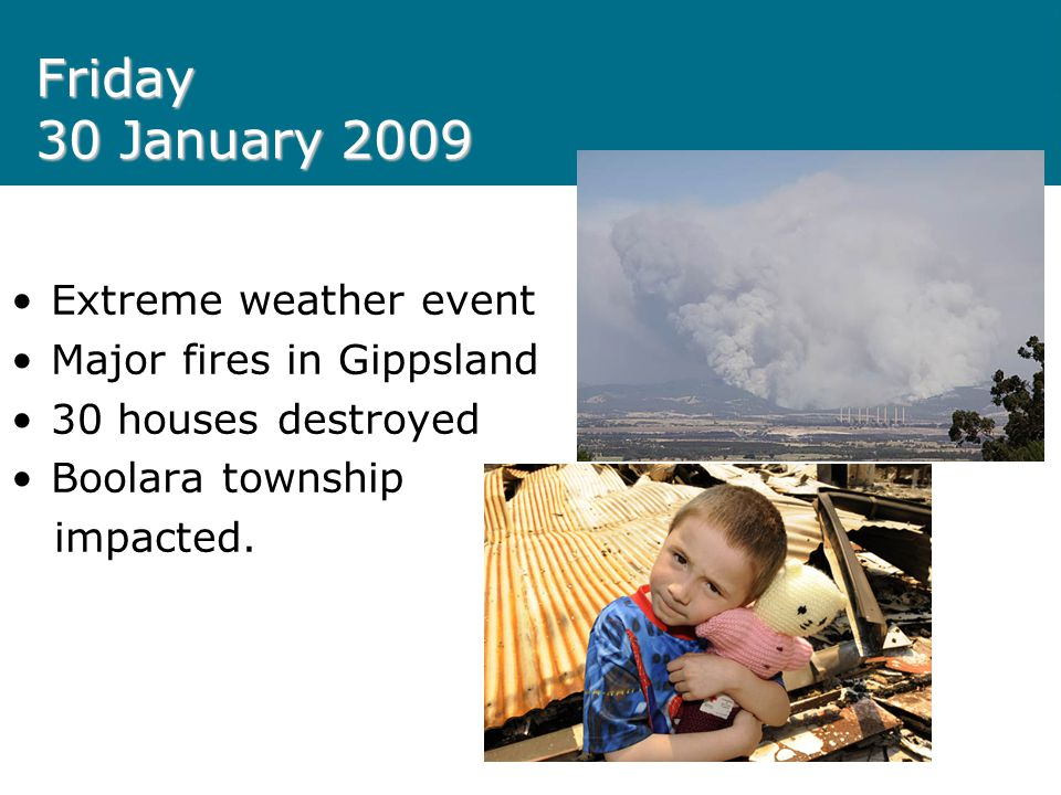 Friday 30 January 2009 Extreme weather event Major fires in Gippsland 30 houses destroyed Boolara township impacted.