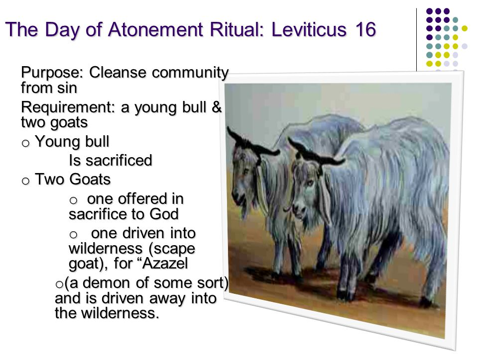 The Day of Atonement Ritual: Leviticus 16 Purpose: Cleanse community from sin Requirement: a young bull & two goats o Young bull Is sacrificed o Two Goats o one offered in sacrifice to God o one driven into wilderness (scape goat), for Azazel o (a demon of some sort) and is driven away into the wilderness.