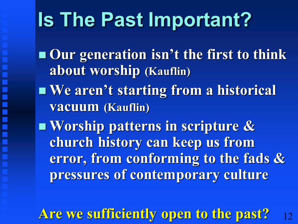 12 Is The Past Important? Our generation isn't the first to think about worship (Kauflin) Our generation isn't the first to think about worship (Kaufl