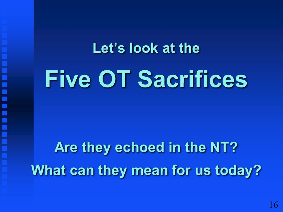 16 Let's look at the Five OT Sacrifices Are they echoed in the NT? What can they mean for us today?