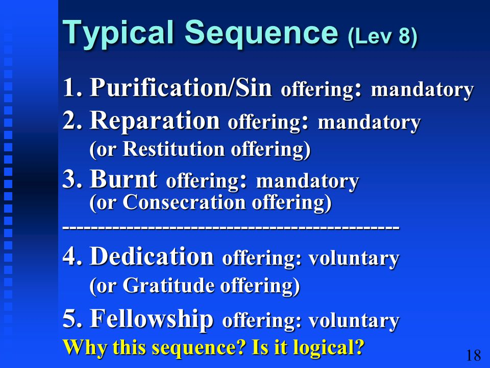 18 Typical Sequence (Lev 8) 1. Purification/Sin offering : mandatory 2. Reparation offering : mandatory (or Restitution offering) (or Restitution offe