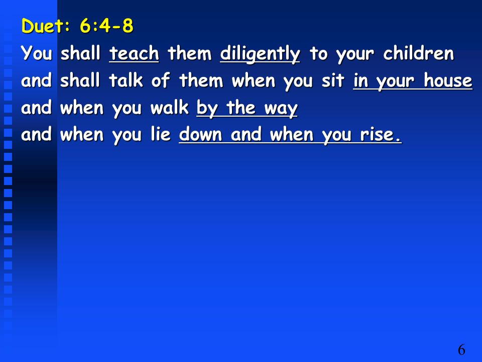 6 Duet: 6:4-8 You shall teach them diligently to your children and shall talk of them when you sit in your house and when you walk by the way and when you lie down and when you rise.