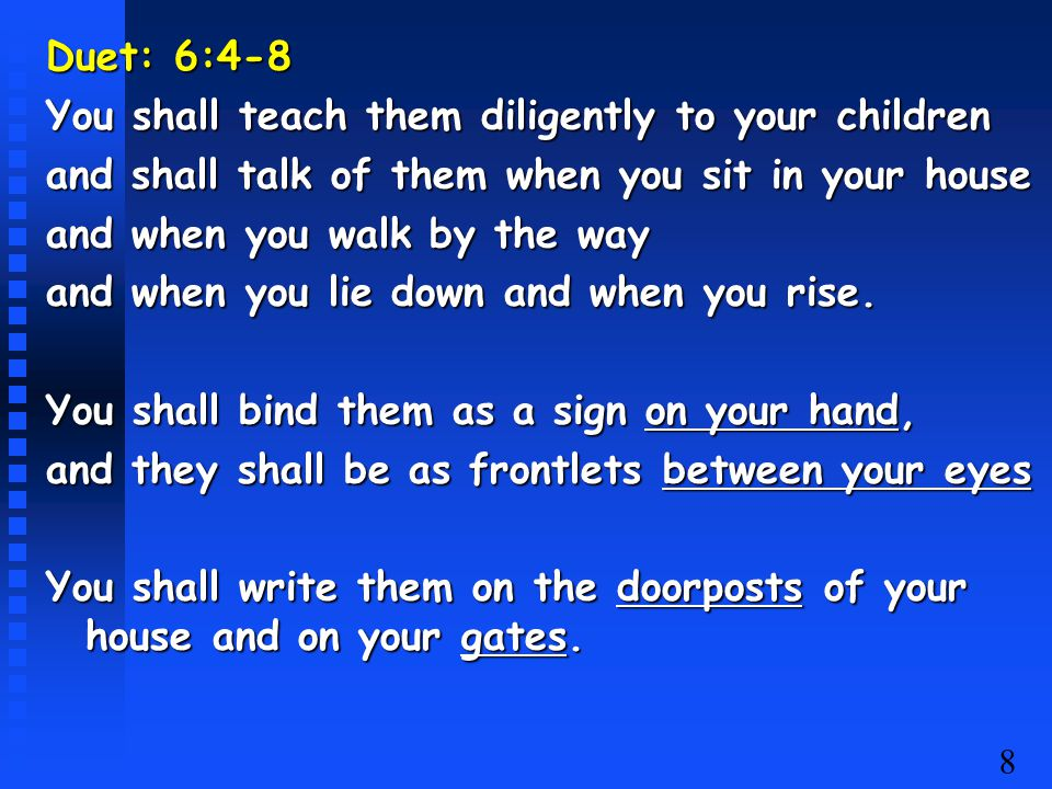 8 Duet: 6:4-8 You shall teach them diligently to your children and shall talk of them when you sit in your house and when you walk by the way and when
