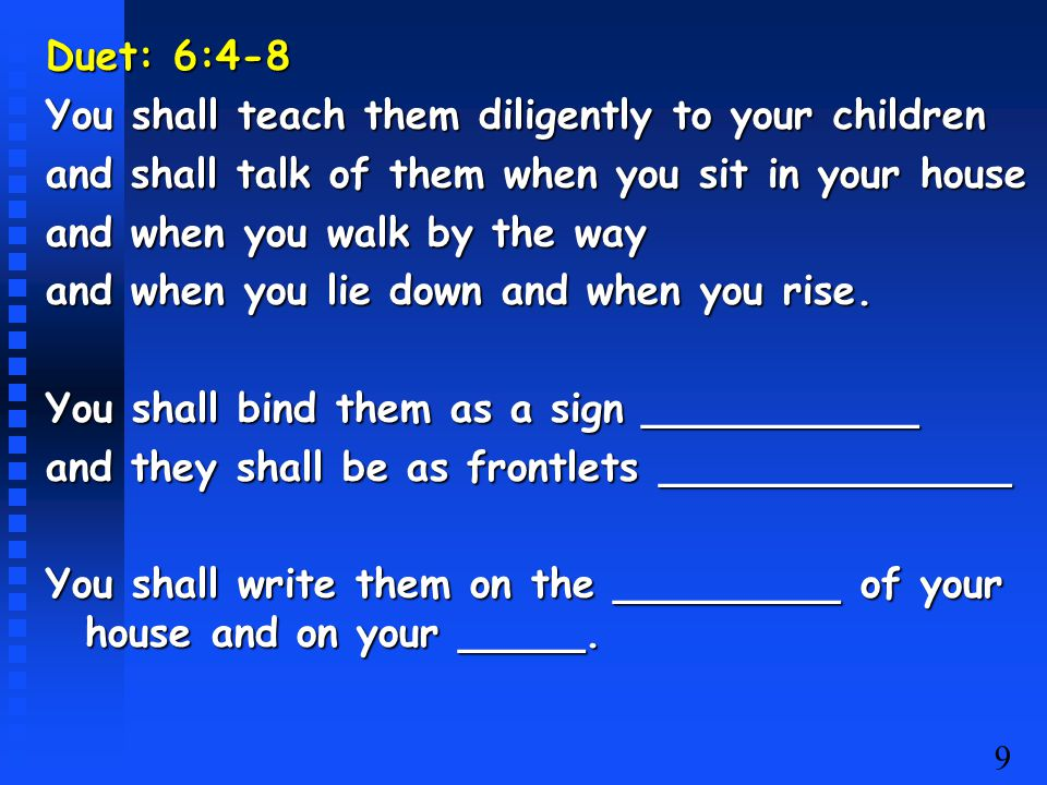 9 Duet: 6:4-8 You shall teach them diligently to your children and shall talk of them when you sit in your house and when you walk by the way and when you lie down and when you rise.