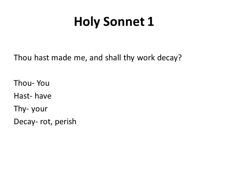 Holy Sonnet 1 Thou hast made me, and shall thy work decay? Thou- You Hast- have Thy- your Decay- rot, perish