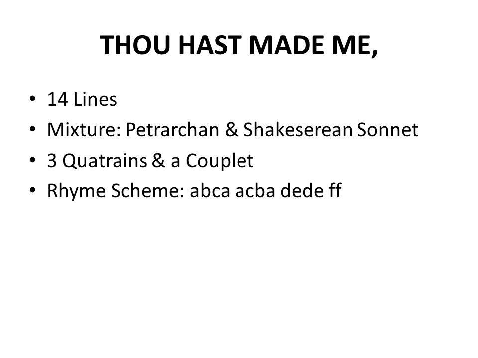 THOU HAST MADE ME, 14 Lines Mixture: Petrarchan & Shakeserean Sonnet 3 Quatrains & a Couplet Rhyme Scheme: abca acba dede ff