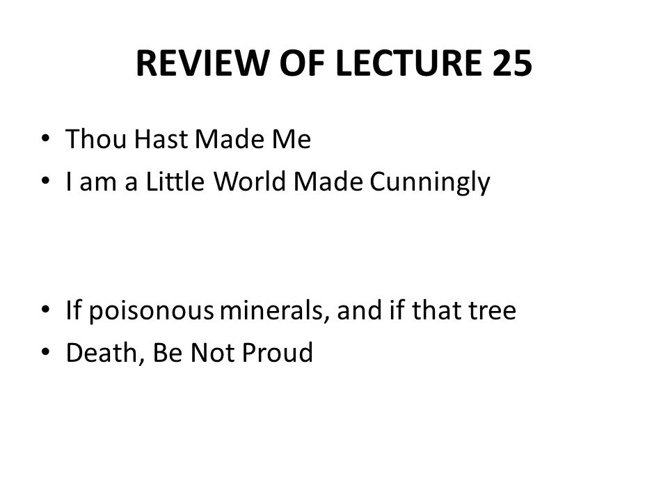 REVIEW OF LECTURE 25 Thou Hast Made Me I am a Little World Made Cunningly If poisonous minerals, and if that tree Death, Be Not Proud