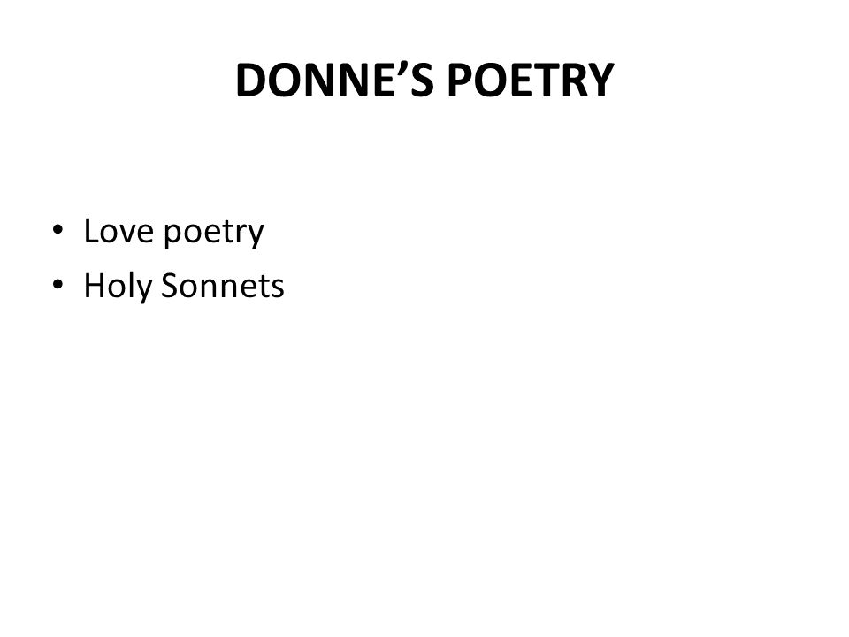 JOHN DONNE Religious Poetry- Divine Poems Holy Sonnets- 19 Love Poetry- 1590 Religious Poetry- 1609-1611 Published(1633) o Love Songs and Sonnets