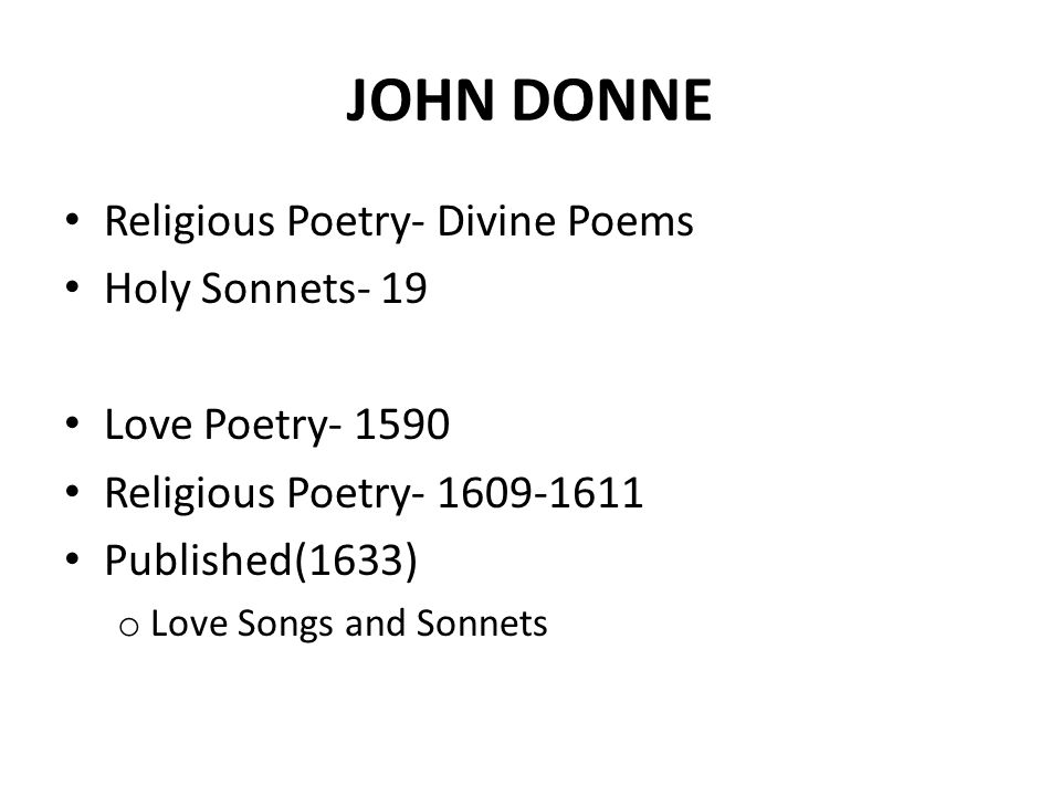 HOLY SONNETS Dramatic Argumentative Tone May or may not be biographical Contemplation on religious conviction Themes o Divine Judgment o Divine Love o modest penance